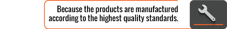 Because the products are manufactured according to the highest quality standards.