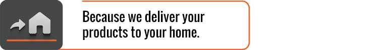 Because we deliver your products to your home.